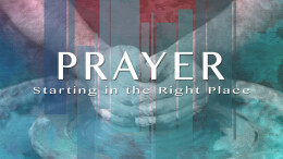 Prayer: Starting in the Right Place